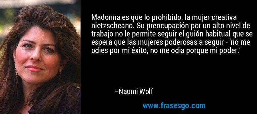 Madonna es que lo prohibido, la mujer creativa nietzscheano. Su preocupación por un alto nivel de trabajo no le permite seguir el guión habitual que se espera que las mujeres poderosas a seguir - 'no me odies por mi éxito, no me odia porque mi poder.' – Naomi Wolf
