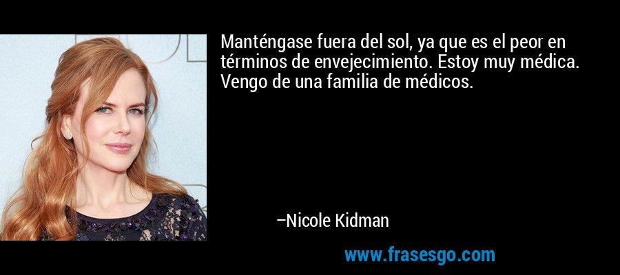 Manténgase fuera del sol, ya que es el peor en términos de envejecimiento. Estoy muy médica. Vengo de una familia de médicos. – Nicole Kidman