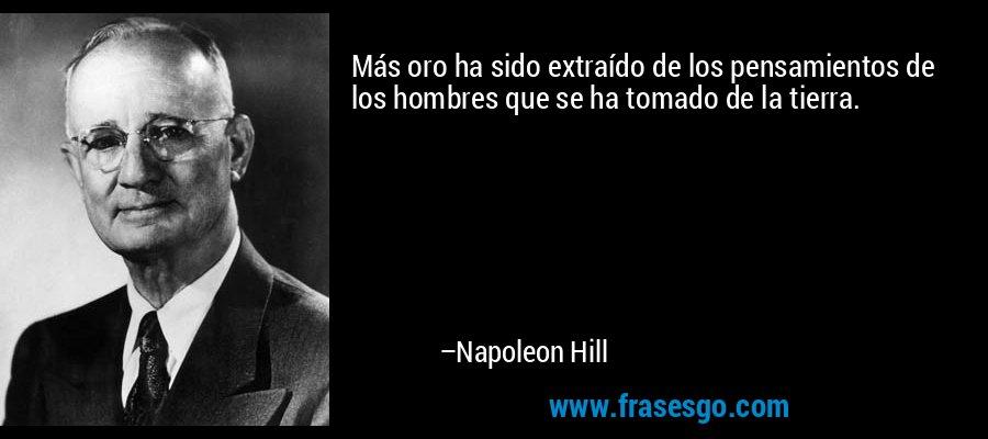 Más oro ha sido extraído de los pensamientos de los hombres que se ha tomado de la tierra. – Napoleon Hill