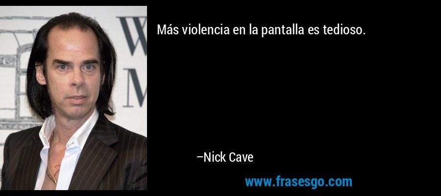 Más violencia en la pantalla es tedioso. – Nick Cave