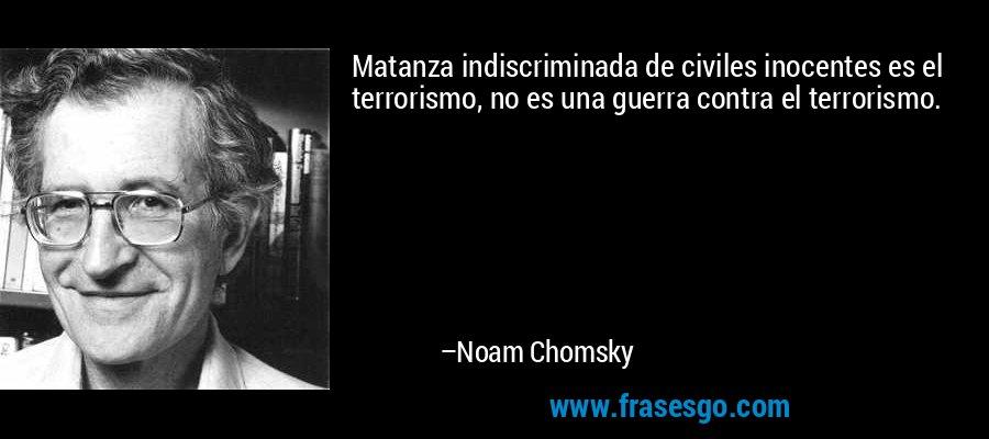 Matanza indiscriminada de civiles inocentes es el terrorismo, no es una guerra contra el terrorismo. – Noam Chomsky