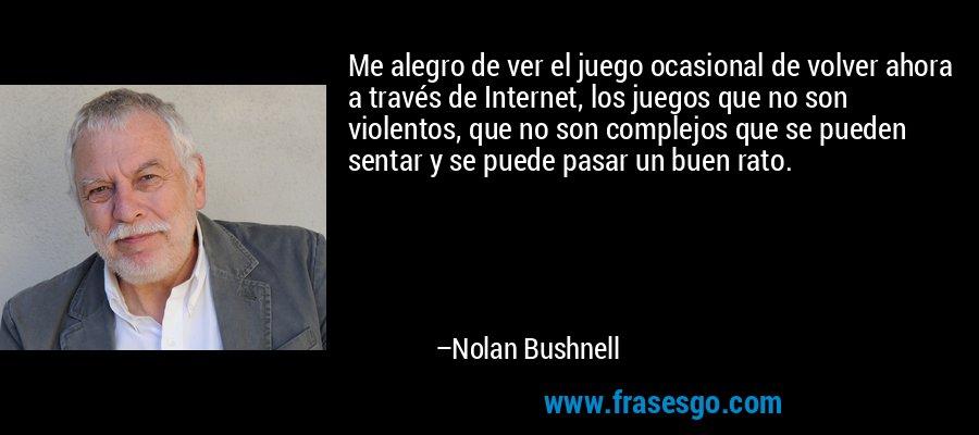 Me alegro de ver el juego ocasional de volver ahora a través de Internet, los juegos que no son violentos, que no son complejos que se pueden sentar y se puede pasar un buen rato. – Nolan Bushnell