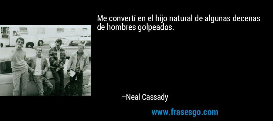 Me convertí en el hijo natural de algunas decenas de hombres golpeados. – Neal Cassady