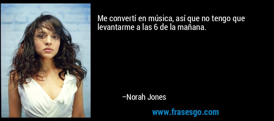 Me convertí en música, así que no tengo que levantarme a las 6 de la mañana. – Norah Jones