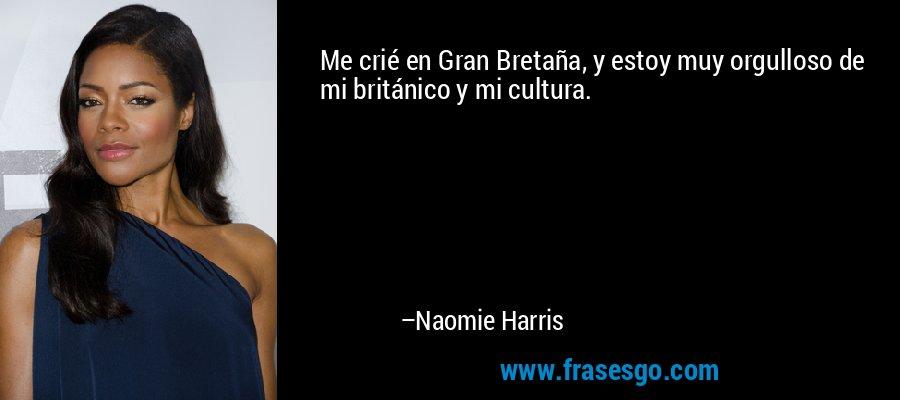 Me crié en Gran Bretaña, y estoy muy orgulloso de mi británico y mi cultura. – Naomie Harris