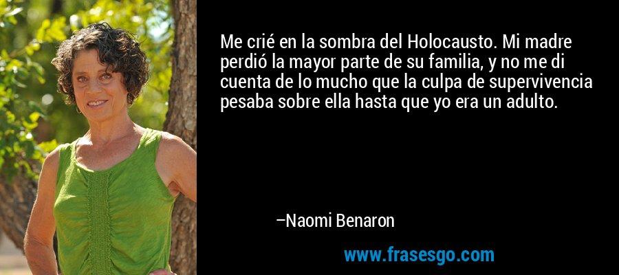 Me crié en la sombra del Holocausto. Mi madre perdió la mayor parte de su familia, y no me di cuenta de lo mucho que la culpa de supervivencia pesaba sobre ella hasta que yo era un adulto. – Naomi Benaron