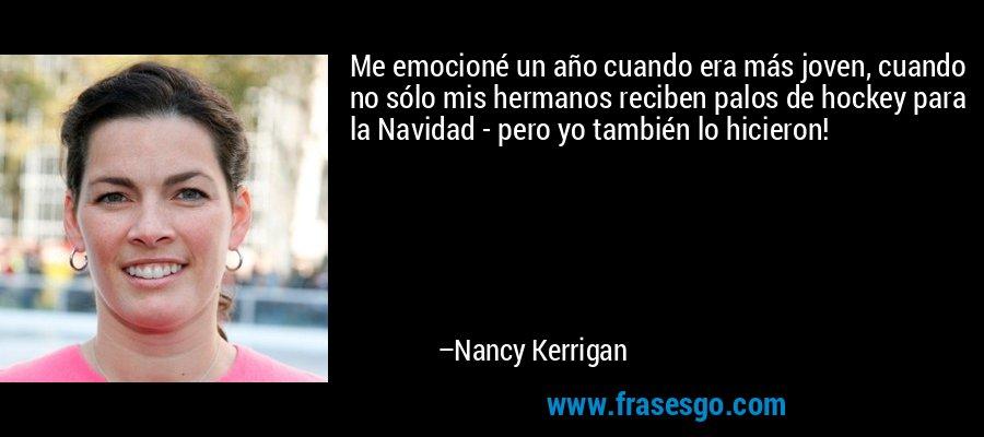 Me emocioné un año cuando era más joven, cuando no sólo mis hermanos reciben palos de hockey para la Navidad - pero yo también lo hicieron! – Nancy Kerrigan
