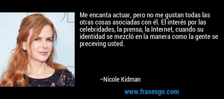 Me encanta actuar, pero no me gustan todas las otras cosas asociadas con él. El interés por las celebridades, la prensa, la Internet, cuando su identidad se mezcló en la manera como la gente se preceving usted. – Nicole Kidman