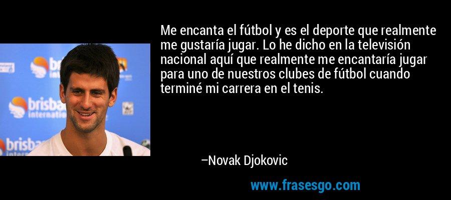 Me encanta el fútbol y es el deporte que realmente me gustaría jugar. Lo he dicho en la televisión nacional aquí que realmente me encantaría jugar para uno de nuestros clubes de fútbol cuando terminé mi carrera en el tenis. – Novak Djokovic