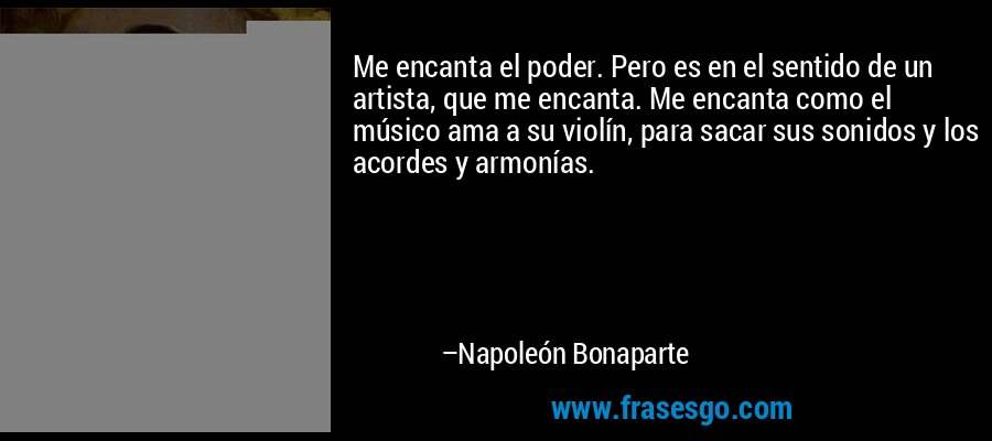 Me encanta el poder. Pero es en el sentido de un artista, que me encanta. Me encanta como el músico ama a su violín, para sacar sus sonidos y los acordes y armonías. – Napoleón Bonaparte