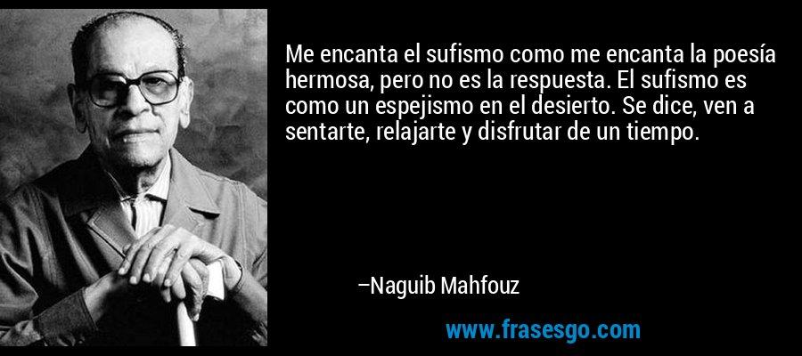 Me encanta el sufismo como me encanta la poesía hermosa, pero no es la respuesta. El sufismo es como un espejismo en el desierto. Se dice, ven a sentarte, relajarte y disfrutar de un tiempo. – Naguib Mahfouz