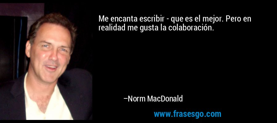 Me encanta escribir - que es el mejor. Pero en realidad me gusta la colaboración. – Norm MacDonald