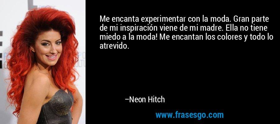 Me encanta experimentar con la moda. Gran parte de mi inspiración viene de mi madre. Ella no tiene miedo a la moda! Me encantan los colores y todo lo atrevido. – Neon Hitch