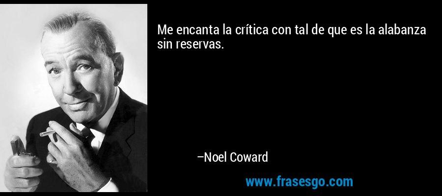 Me encanta la crítica con tal de que es la alabanza sin reservas. – Noel Coward