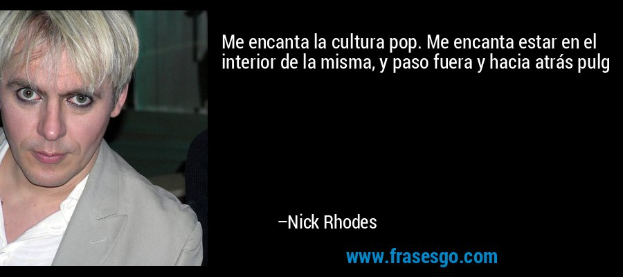 Me encanta la cultura pop. Me encanta estar en el interior de la misma, y paso fuera y hacia atrás pulg – Nick Rhodes