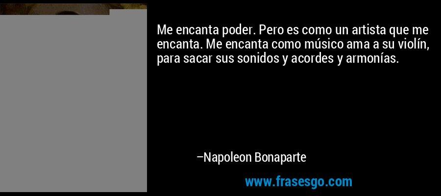 Me encanta poder. Pero es como un artista que me encanta. Me encanta como músico ama a su violín, para sacar sus sonidos y acordes y armonías. – Napoleon Bonaparte