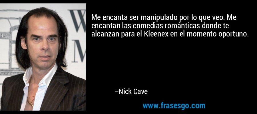 Me encanta ser manipulado por lo que veo. Me encantan las comedias románticas donde te alcanzan para el Kleenex en el momento oportuno. – Nick Cave