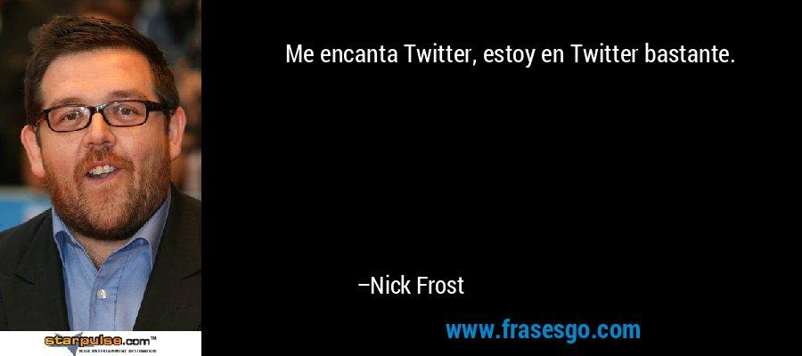Me encanta Twitter, estoy en Twitter bastante. – Nick Frost