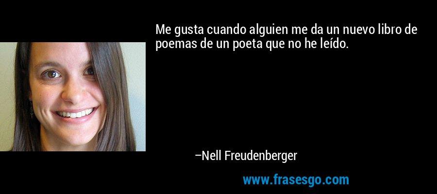 Me gusta cuando alguien me da un nuevo libro de poemas de un poeta que no he leído. – Nell Freudenberger