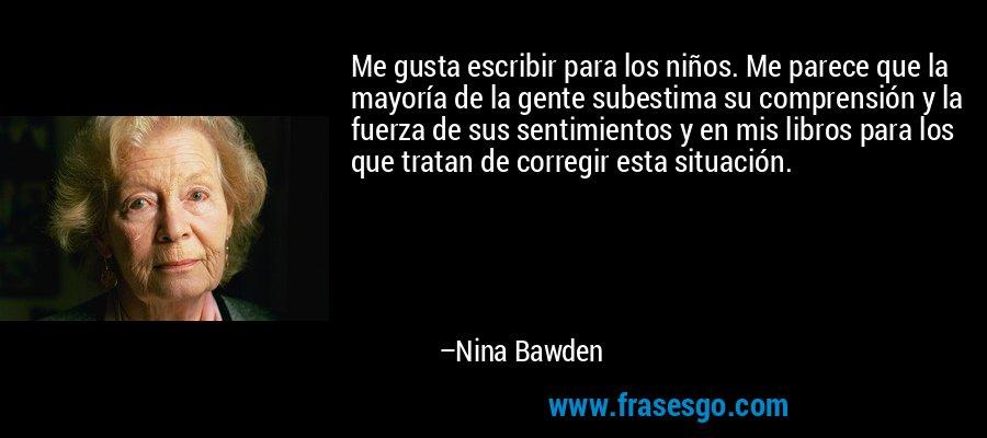 Me gusta escribir para los niños. Me parece que la mayoría de la gente subestima su comprensión y la fuerza de sus sentimientos y en mis libros para los que tratan de corregir esta situación. – Nina Bawden
