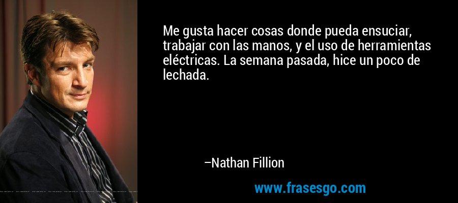 Me gusta hacer cosas donde pueda ensuciar, trabajar con las manos, y el uso de herramientas eléctricas. La semana pasada, hice un poco de lechada. – Nathan Fillion
