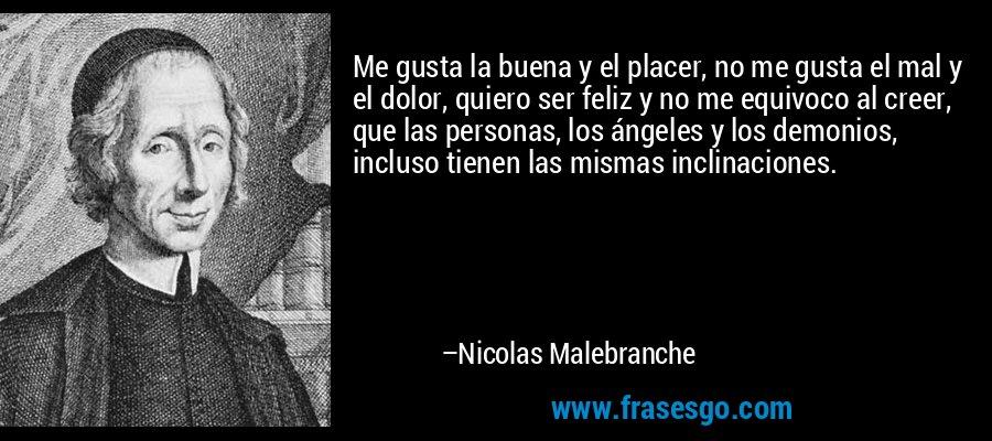 Me gusta la buena y el placer, no me gusta el mal y el dolor, quiero ser feliz y no me equivoco al creer, que las personas, los ángeles y los demonios, incluso tienen las mismas inclinaciones. – Nicolas Malebranche