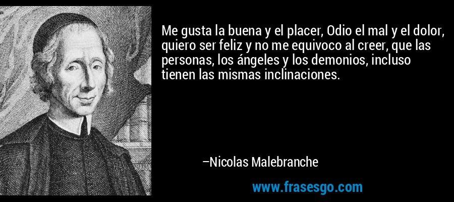 Me gusta la buena y el placer, Odio el mal y el dolor, quiero ser feliz y no me equivoco al creer, que las personas, los ángeles y los demonios, incluso tienen las mismas inclinaciones. – Nicolas Malebranche