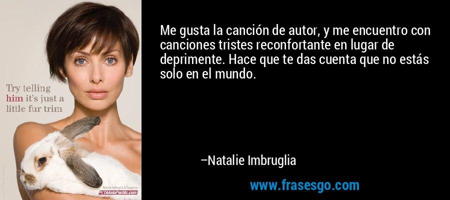 Me gusta la canción de autor, y me encuentro con canciones tristes reconfortante en lugar de deprimente. Hace que te das cuenta que no estás solo en el mundo. – Natalie Imbruglia