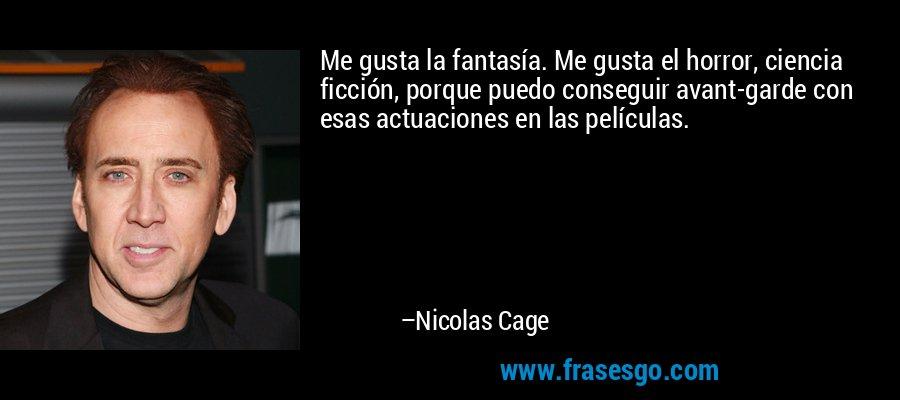 Me gusta la fantasía. Me gusta el horror, ciencia ficción, porque puedo conseguir avant-garde con esas actuaciones en las películas. – Nicolas Cage