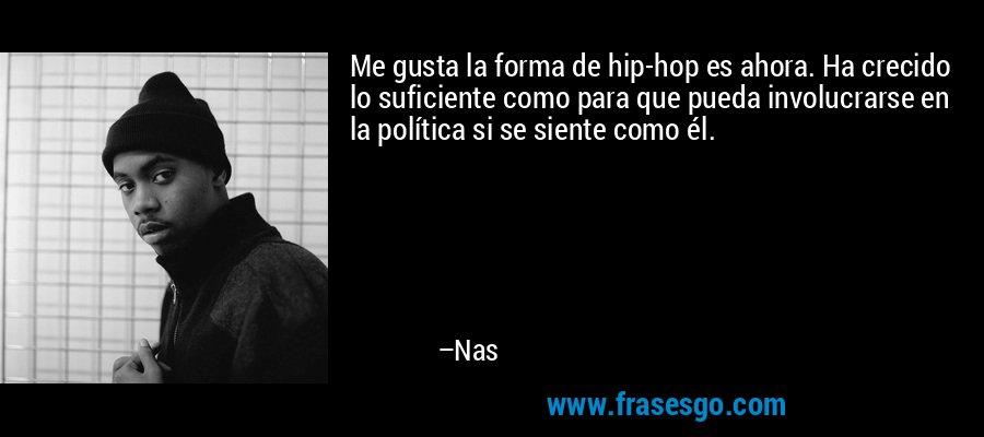 Me gusta la forma de hip-hop es ahora. Ha crecido lo suficiente como para que pueda involucrarse en la política si se siente como él. – Nas