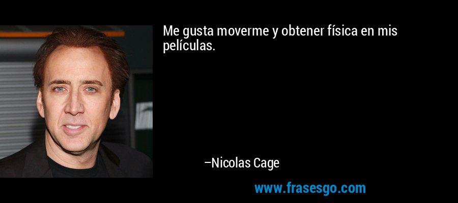 Me gusta moverme y obtener física en mis películas. – Nicolas Cage