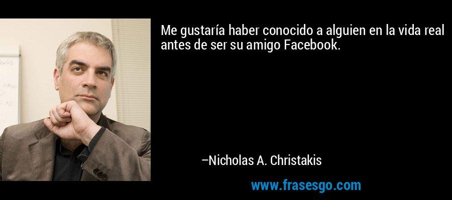 Me gustaría haber conocido a alguien en la vida real antes de ser su amigo Facebook. – Nicholas A. Christakis