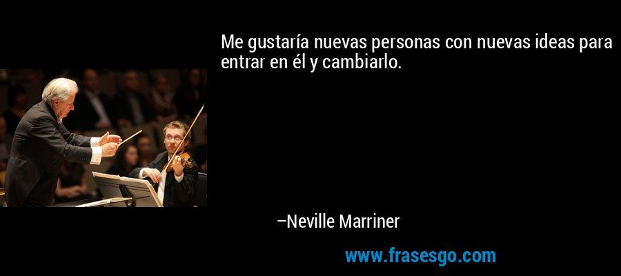 Me gustaría nuevas personas con nuevas ideas para entrar en él y cambiarlo. – Neville Marriner