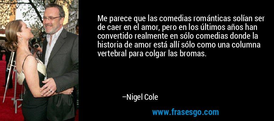 Me parece que las comedias románticas solían ser de caer en el amor, pero en los últimos años han convertido realmente en sólo comedias donde la historia de amor está allí sólo como una columna vertebral para colgar las bromas. – Nigel Cole