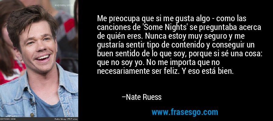 Me preocupa que si me gusta algo - como las canciones de 'Some Nights' se preguntaba acerca de quién eres. Nunca estoy muy seguro y me gustaría sentir tipo de contenido y conseguir un buen sentido de lo que soy, porque si sé una cosa: que no soy yo. No me importa que no necesariamente ser feliz. Y eso está bien. – Nate Ruess