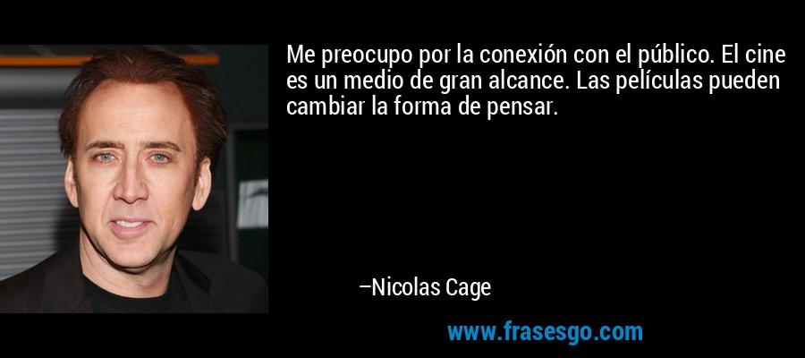 Me preocupo por la conexión con el público. El cine es un medio de gran alcance. Las películas pueden cambiar la forma de pensar. – Nicolas Cage