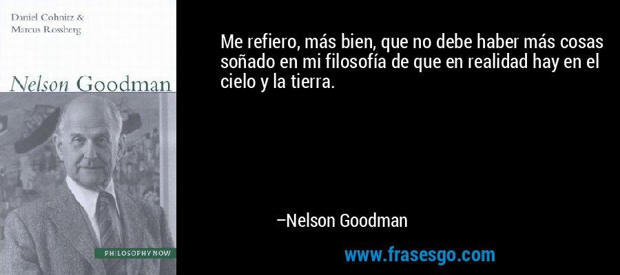 Me refiero, más bien, que no debe haber más cosas soñado en mi filosofía de que en realidad hay en el cielo y la tierra. – Nelson Goodman