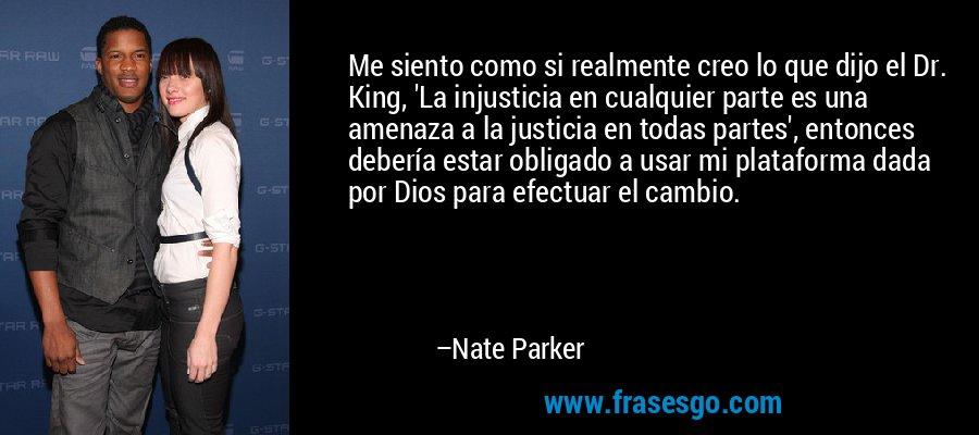 Me siento como si realmente creo lo que dijo el Dr. King, 'La injusticia en cualquier parte es una amenaza a la justicia en todas partes', entonces debería estar obligado a usar mi plataforma dada por Dios para efectuar el cambio. – Nate Parker