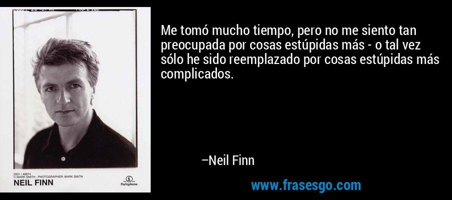 Me tomó mucho tiempo, pero no me siento tan preocupada por cosas estúpidas más - o tal vez sólo he sido reemplazado por cosas estúpidas más complicados. – Neil Finn