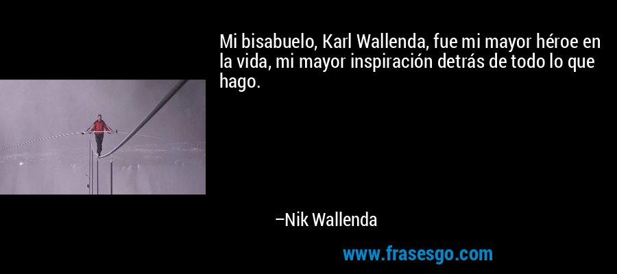 Mi bisabuelo, Karl Wallenda, fue mi mayor héroe en la vida, mi mayor inspiración detrás de todo lo que hago. – Nik Wallenda