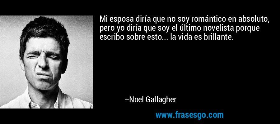 Mi esposa diría que no soy romántico en absoluto, pero yo diría que soy el último novelista porque escribo sobre esto... la vida es brillante. – Noel Gallagher