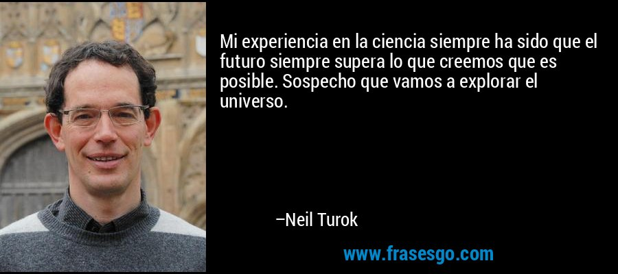 Mi experiencia en la ciencia siempre ha sido que el futuro siempre supera lo que creemos que es posible. Sospecho que vamos a explorar el universo. – Neil Turok