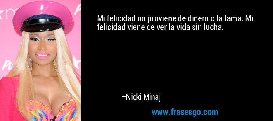 Mi felicidad no proviene de dinero o la fama. Mi felicidad viene de ver la vida sin lucha. – Nicki Minaj
