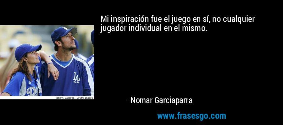 Mi inspiración fue el juego en sí, no cualquier jugador individual en el mismo. – Nomar Garciaparra
