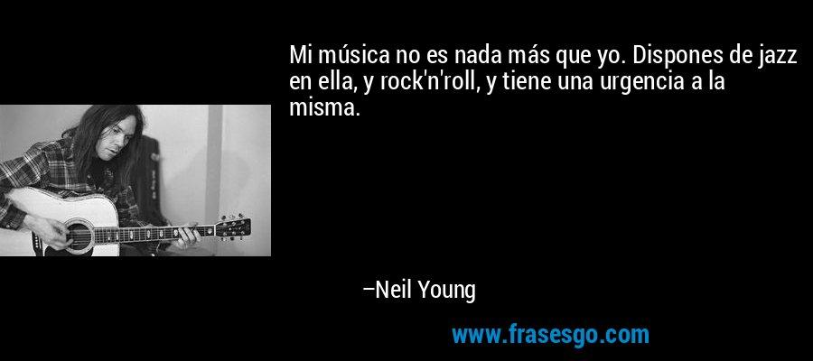 Mi música no es nada más que yo. Dispones de jazz en ella, y rock'n'roll, y tiene una urgencia a la misma. – Neil Young