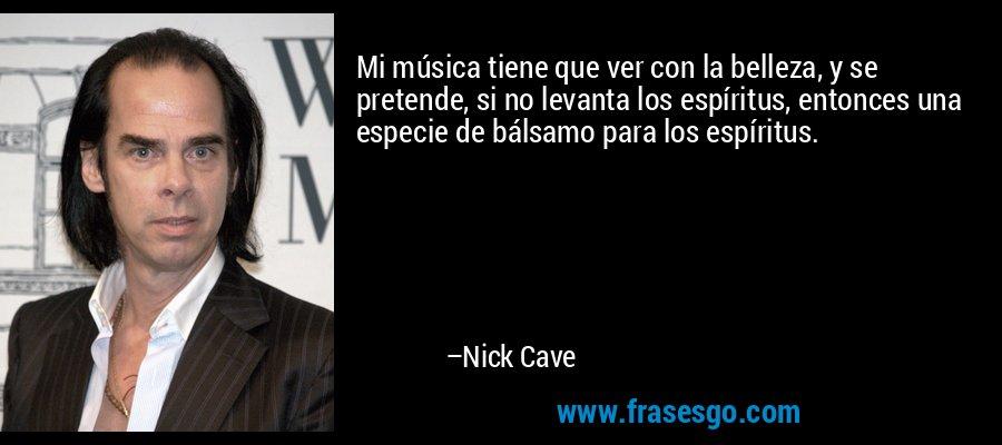 Mi música tiene que ver con la belleza, y se pretende, si no levanta los espíritus, entonces una especie de bálsamo para los espíritus. – Nick Cave