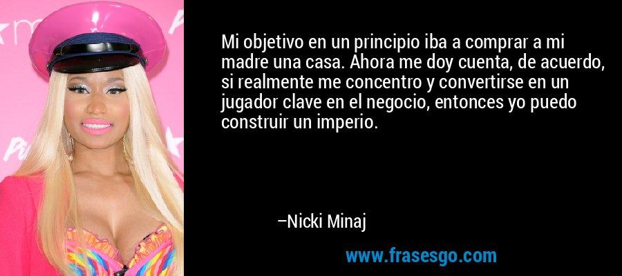 Mi objetivo en un principio iba a comprar a mi madre una casa. Ahora me doy cuenta, de acuerdo, si realmente me concentro y convertirse en un jugador clave en el negocio, entonces yo puedo construir un imperio. – Nicki Minaj