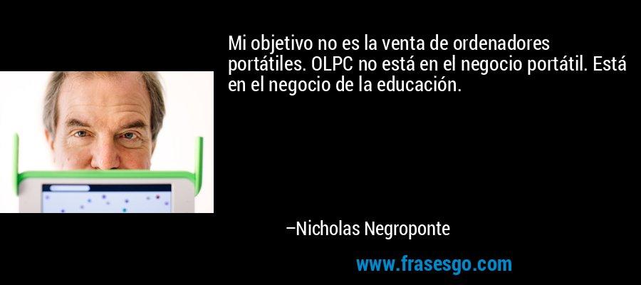 Mi objetivo no es la venta de ordenadores portátiles. OLPC no está en el negocio portátil. Está en el negocio de la educación. – Nicholas Negroponte