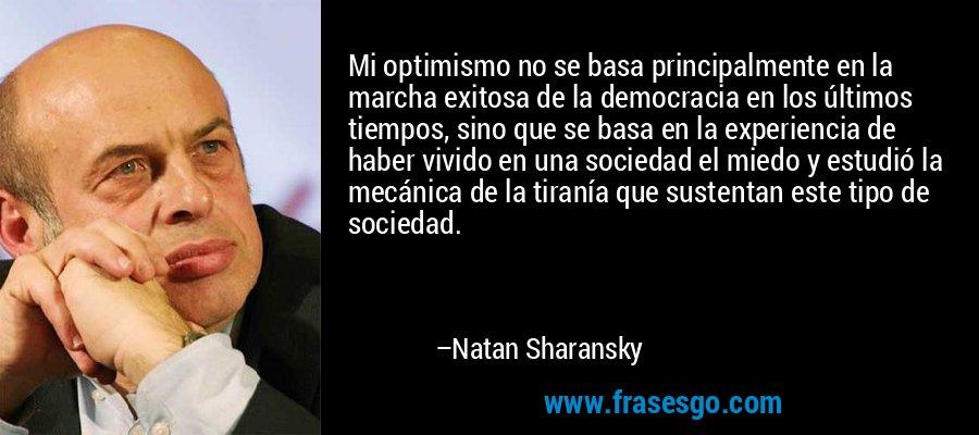 Mi optimismo no se basa principalmente en la marcha exitosa de la democracia en los últimos tiempos, sino que se basa en la experiencia de haber vivido en una sociedad el miedo y estudió la mecánica de la tiranía que sustentan este tipo de sociedad. – Natan Sharansky