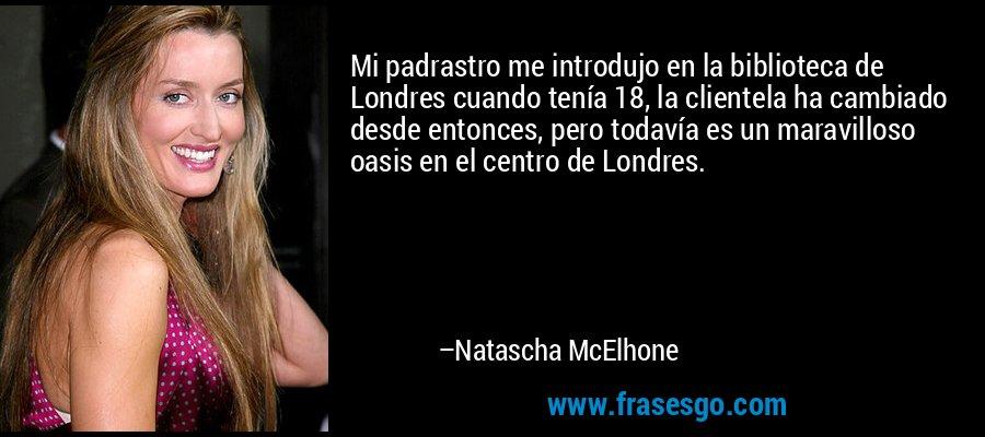 Mi padrastro me introdujo en la biblioteca de Londres cuando tenía 18, la clientela ha cambiado desde entonces, pero todavía es un maravilloso oasis en el centro de Londres. – Natascha McElhone
